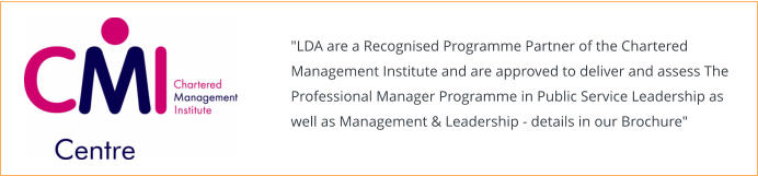 """LDA are a Recognised Programme Partner of the Chartered Management Institute and are approved to deliver and assess The Professional Manager Programme in Public Service Leadership as well as Management & Leadership - details in our Brochure"""